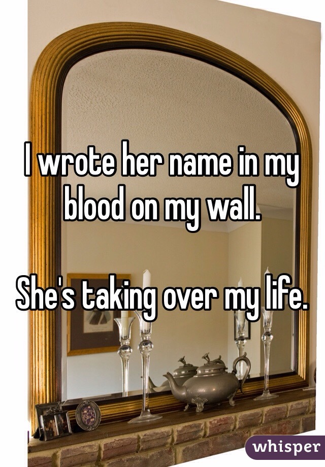 I wrote her name in my blood on my wall.   She's taking over my life.