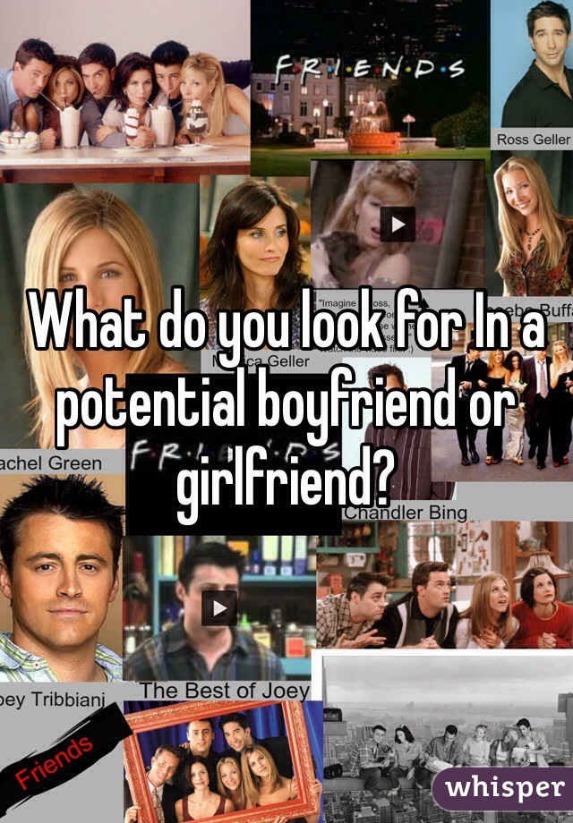 What do you look for In a potential boyfriend or girlfriend?