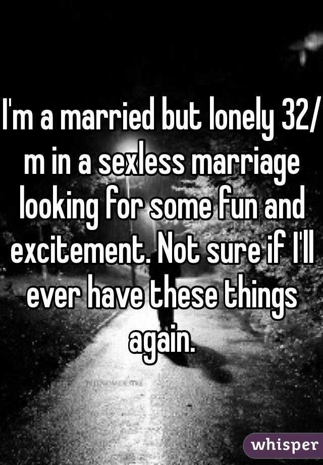 I'm a married but lonely 32/m in a sexless marriage looking for some fun and excitement. Not sure if I'll ever have these things again.