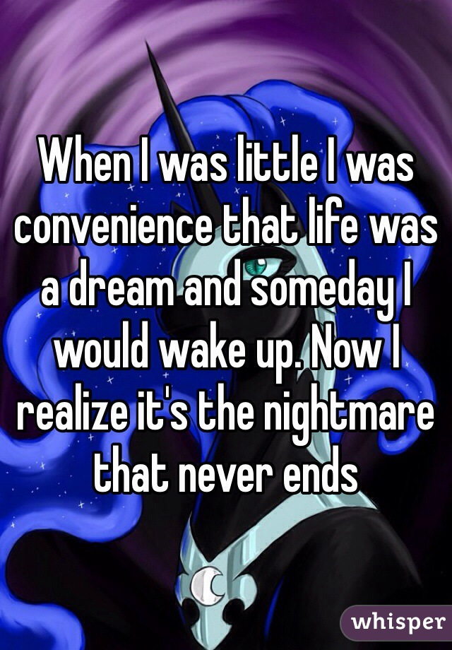 When I was little I was convenience that life was a dream and someday I would wake up. Now I realize it's the nightmare that never ends