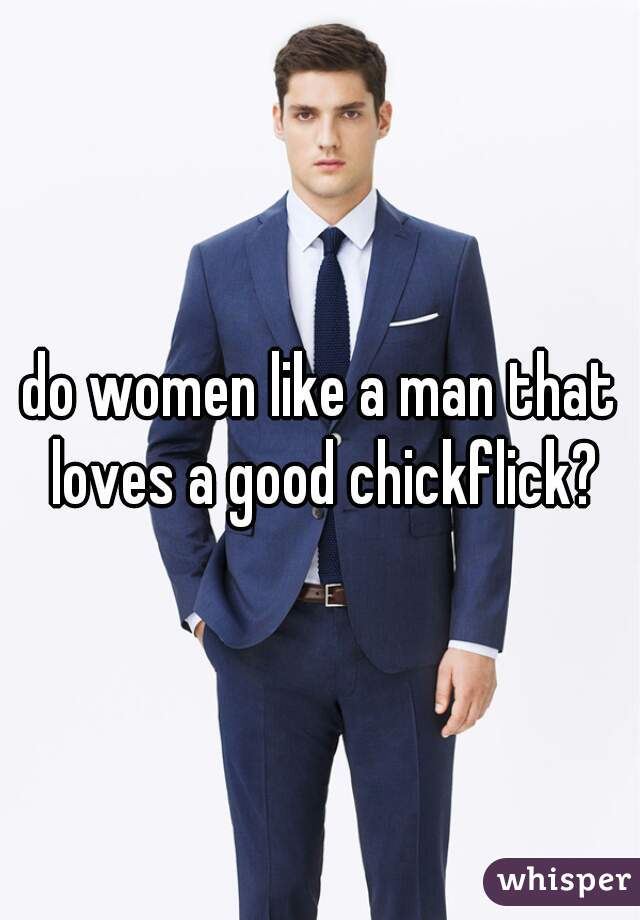 do women like a man that loves a good chickflick?