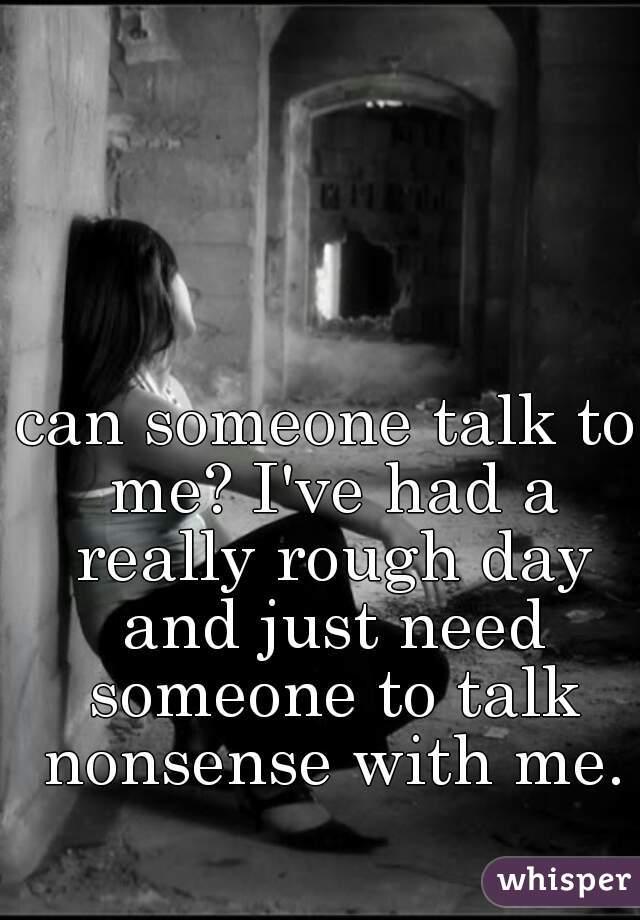 can someone talk to me? I've had a really rough day and just need someone to talk nonsense with me.