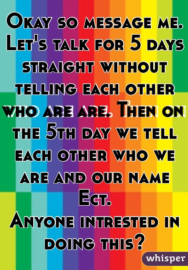 Okay so message me. Let's talk for 5 days straight without telling each other who are are. Then on the 5th day we tell each other who we are and our name Ect.  Anyone intrested in doing this?