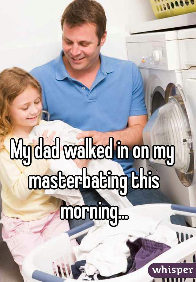 My dad walked in on my masterbating this morning...