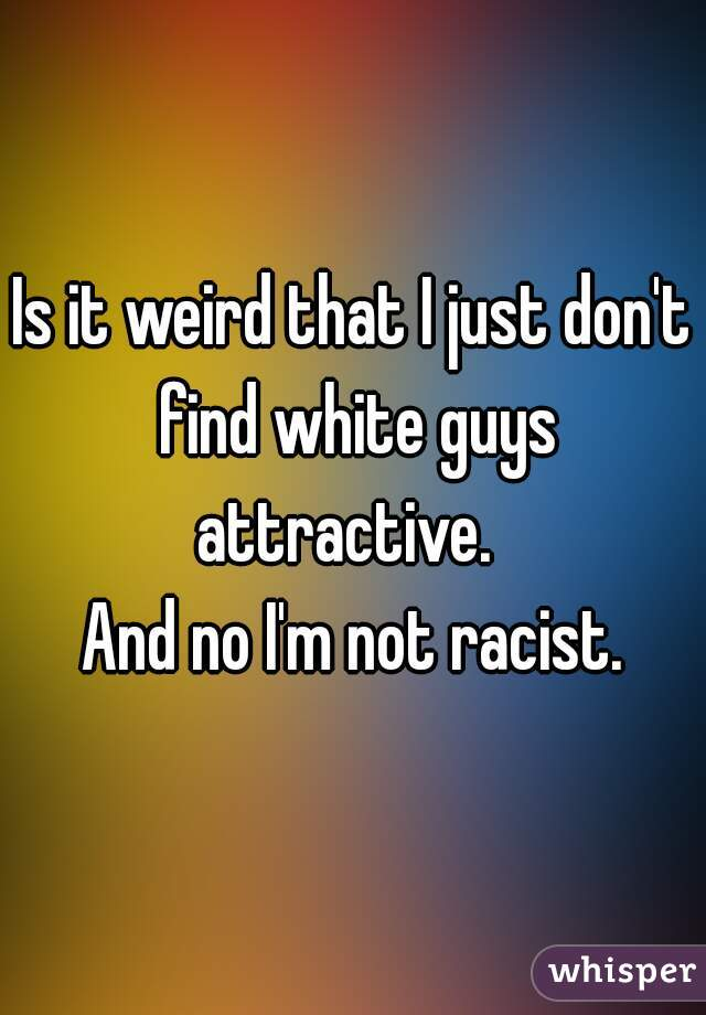 Is it weird that I just don't find white guys attractive.   And no I'm not racist.