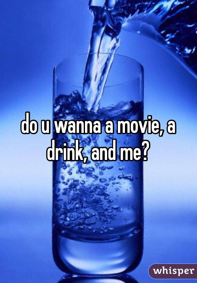 do u wanna a movie, a drink, and me?