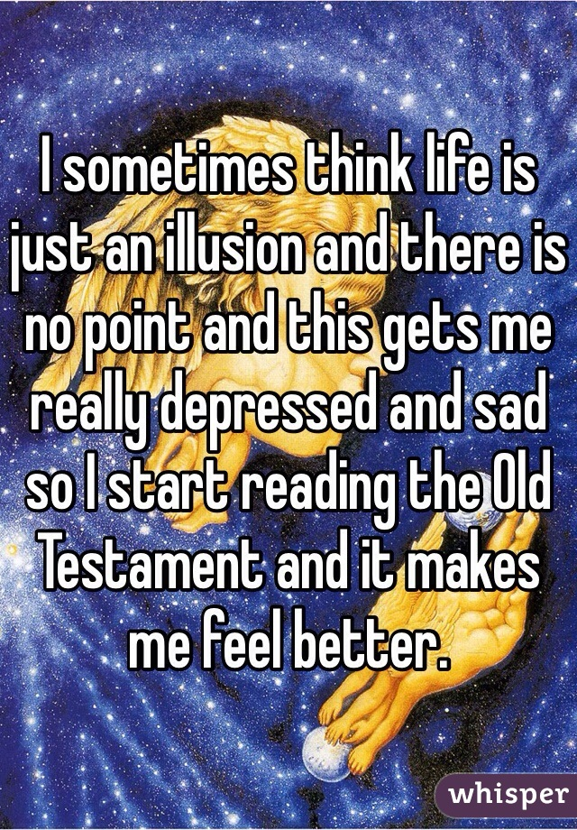 I sometimes think life is just an illusion and there is no point and this gets me really depressed and sad so I start reading the Old Testament and it makes me feel better.