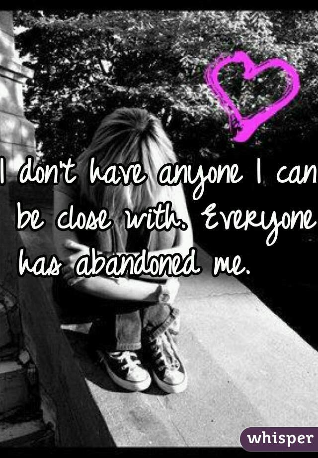 I don't have anyone I can be close with. Everyone has abandoned me.