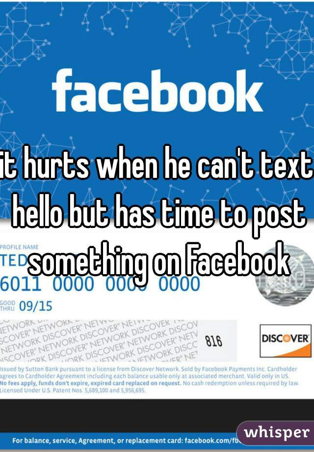 it hurts when he can't text hello but has time to post something on Facebook