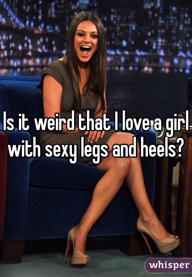 Is it weird that I love a girl with sexy legs and heels?