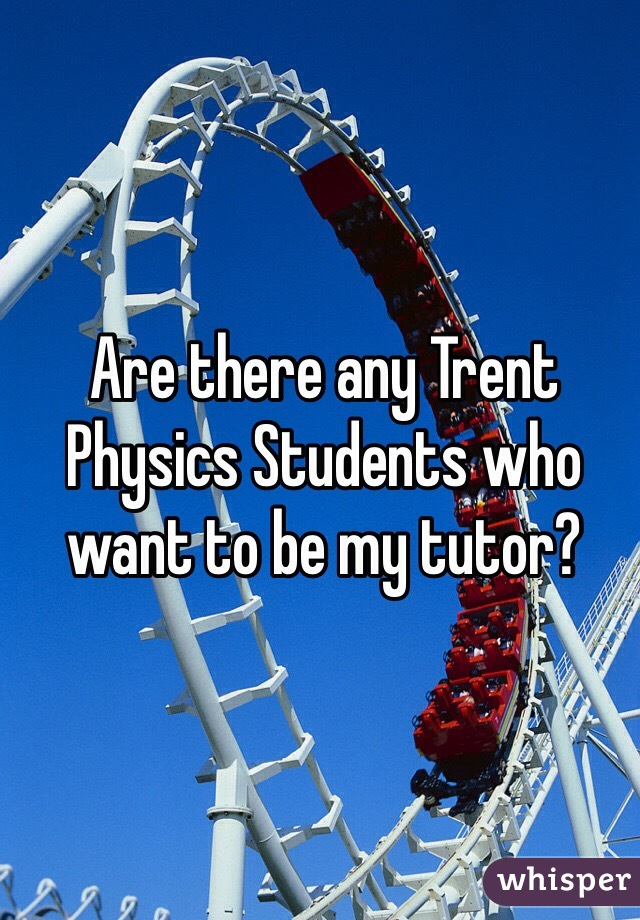 Are there any Trent Physics Students who want to be my tutor?
