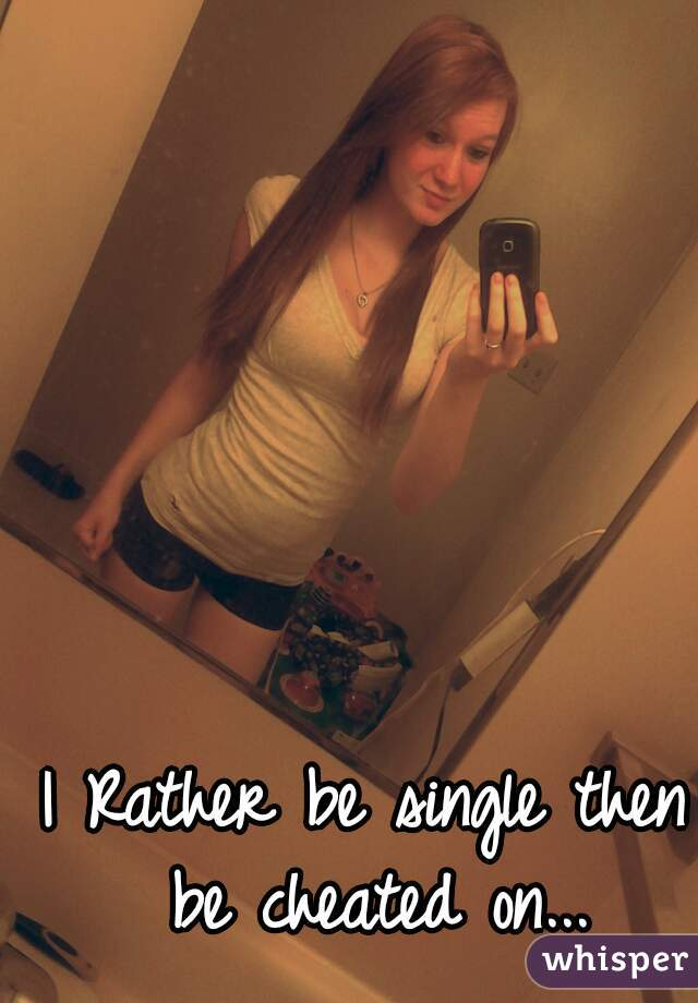 I Rather be single then be cheated on...