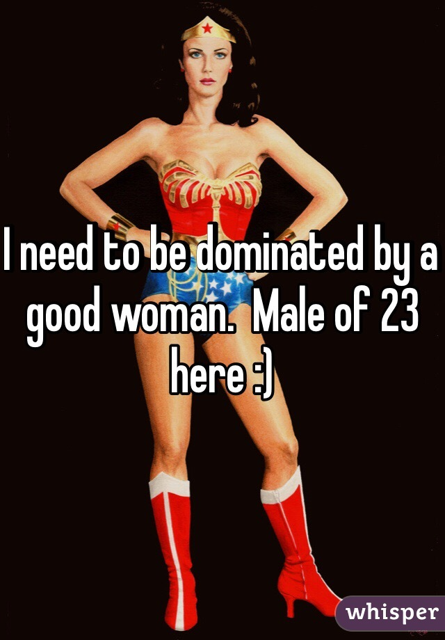 I need to be dominated by a good woman.  Male of 23 here :)