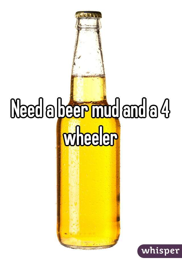 Need a beer mud and a 4 wheeler