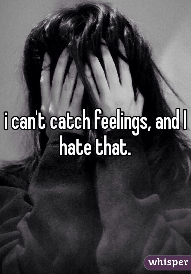 i can't catch feelings, and I hate that.