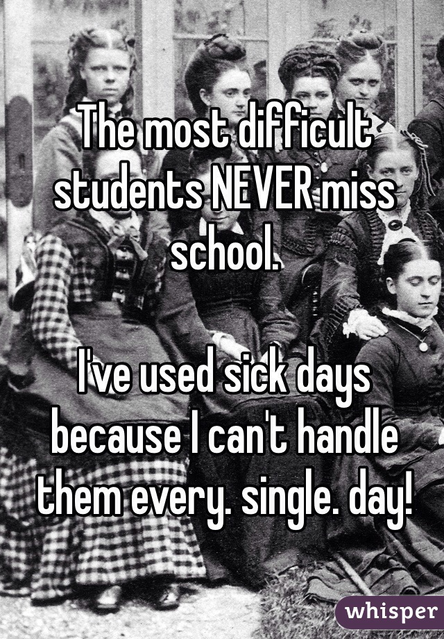 The most difficult students NEVER miss school.   I've used sick days because I can't handle them every. single. day!