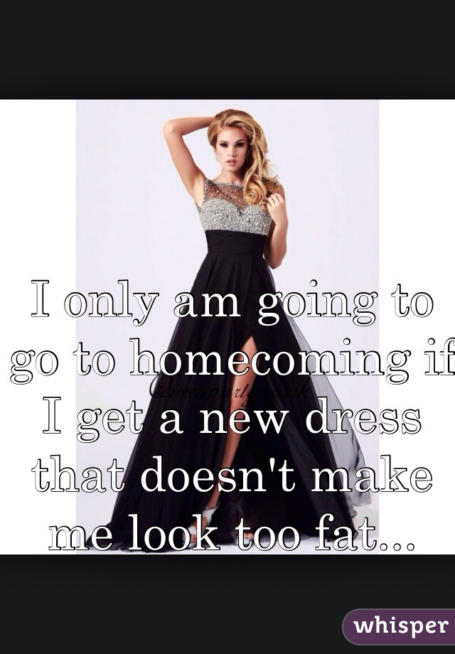 I only am going to go to homecoming if I get a new dress that doesn't make me look too fat...