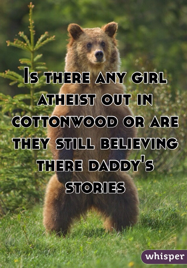 Is there any girl atheist out in cottonwood or are they still believing there daddy's stories