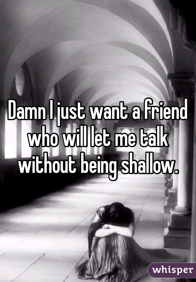 Damn I just want a friend who will let me talk without being shallow.
