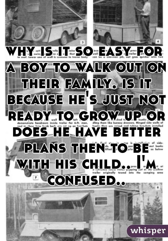 why is it so easy for a boy to walk out on their family. is it because he's just not ready to grow up or does he have better plans then to be with his child.. I'm confused..