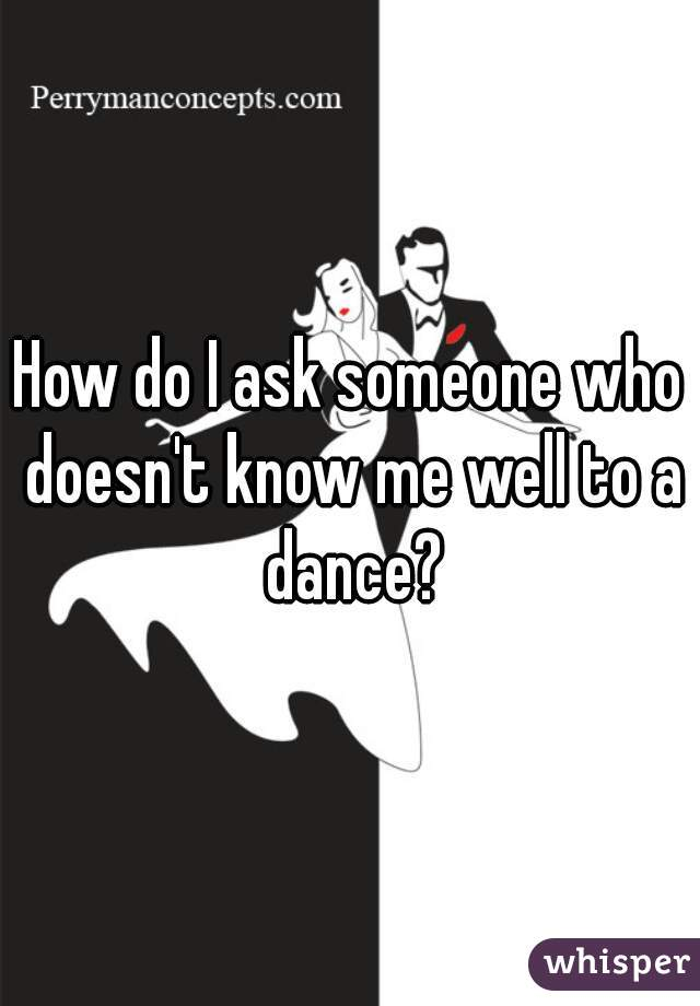 How do I ask someone who doesn't know me well to a dance?