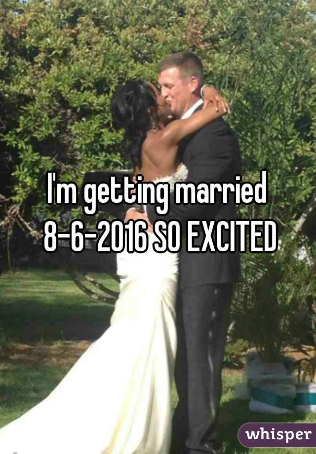 I'm getting married 8-6-2016 SO EXCITED