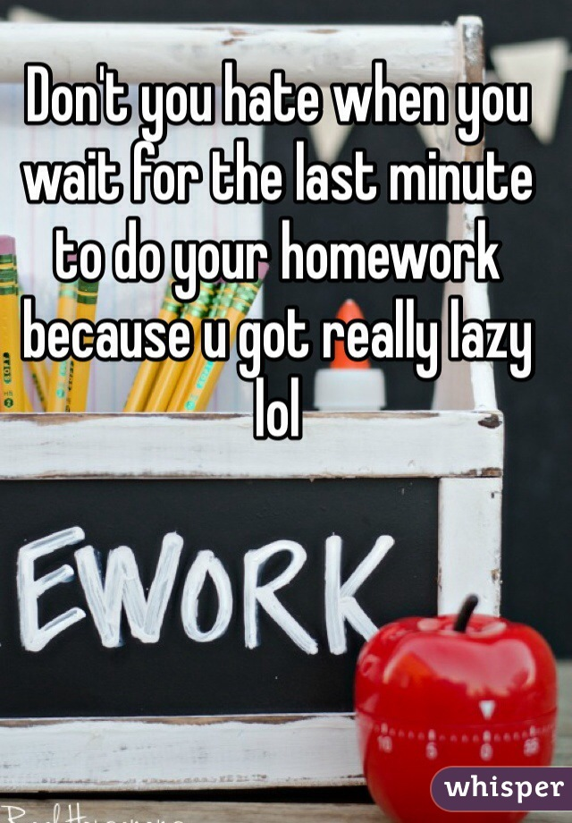 Don't you hate when you wait for the last minute to do your homework because u got really lazy lol