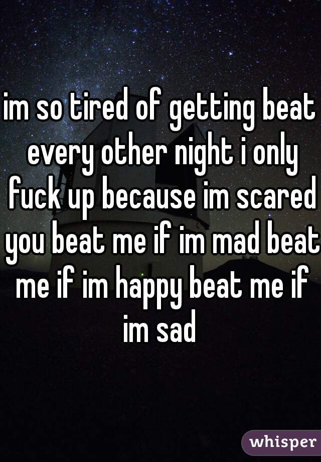 im so tired of getting beat every other night i only fuck up because im scared you beat me if im mad beat me if im happy beat me if im sad