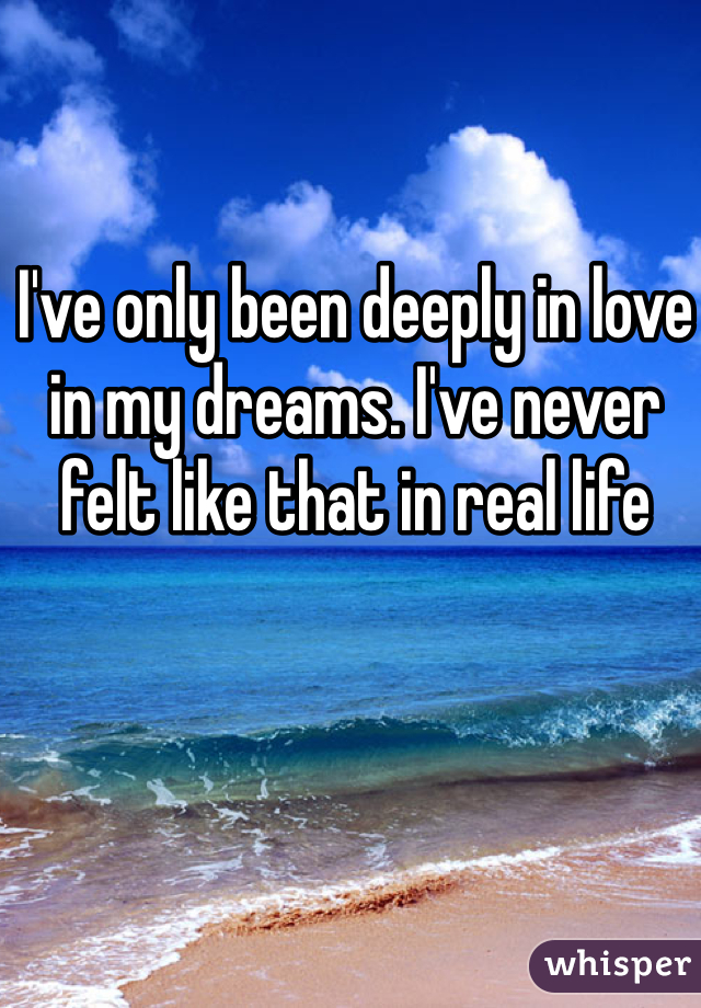I've only been deeply in love in my dreams. I've never felt like that in real life