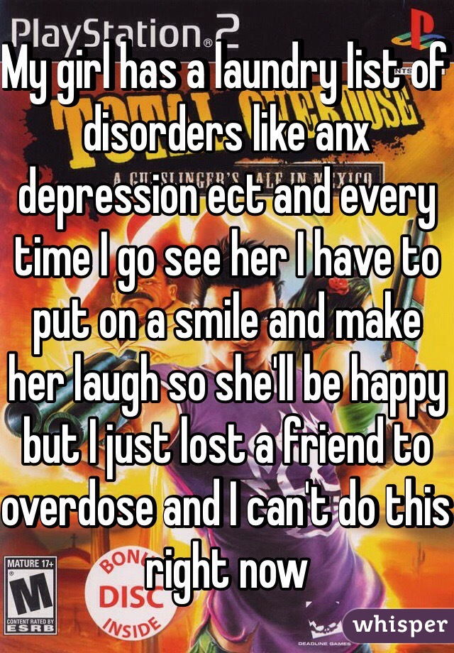 My girl has a laundry list of disorders like anx depression ect and every time I go see her I have to put on a smile and make her laugh so she'll be happy but I just lost a friend to overdose and I can't do this right now