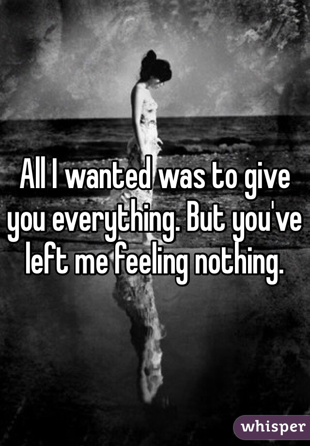 All I wanted was to give you everything. But you've left me feeling nothing.