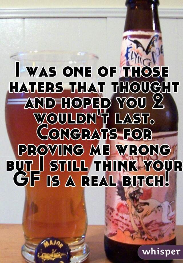 I was one of those haters that thought and hoped you 2 wouldn't last. Congrats for proving me wrong but I still think your GF is a real bitch!