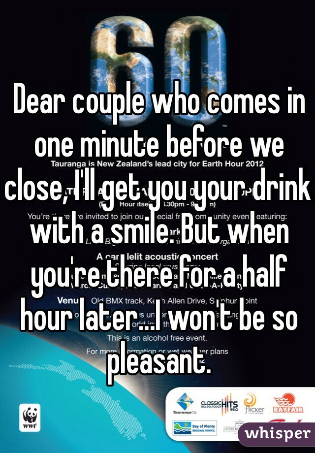 Dear couple who comes in one minute before we close, I'll get you your drink with a smile. But when you're there for a half hour later...I won't be so pleasant.