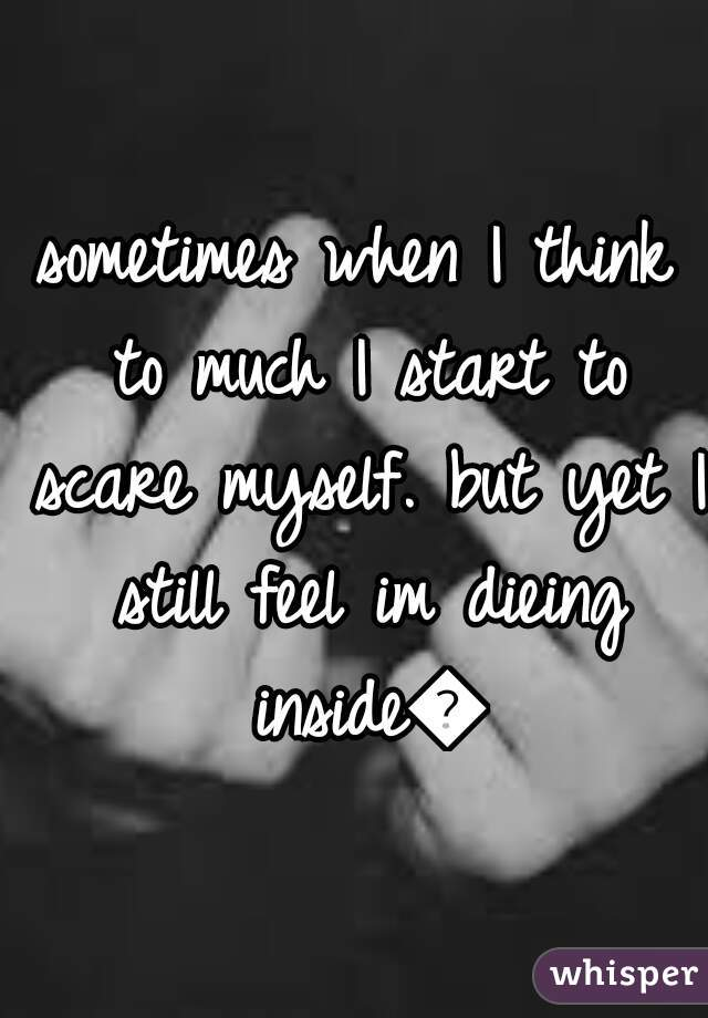 sometimes when I think to much I start to scare myself. but yet I still feel im dieing inside😢