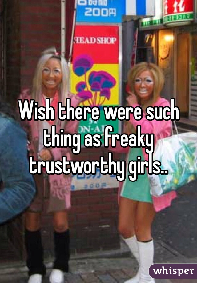 Wish there were such thing as freaky trustworthy girls..