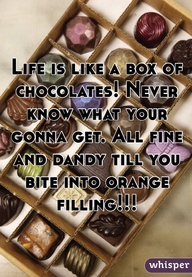 Life is like a box of chocolates! Never know what your gonna get. All fine and dandy till you bite into orange filling!!!
