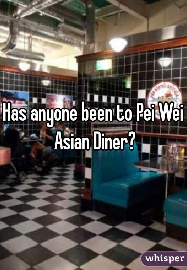 Has anyone been to Pei Wei Asian Diner?