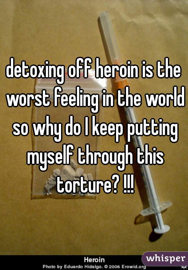 detoxing off heroin is the worst feeling in the world so why do I keep putting myself through this torture? !!!