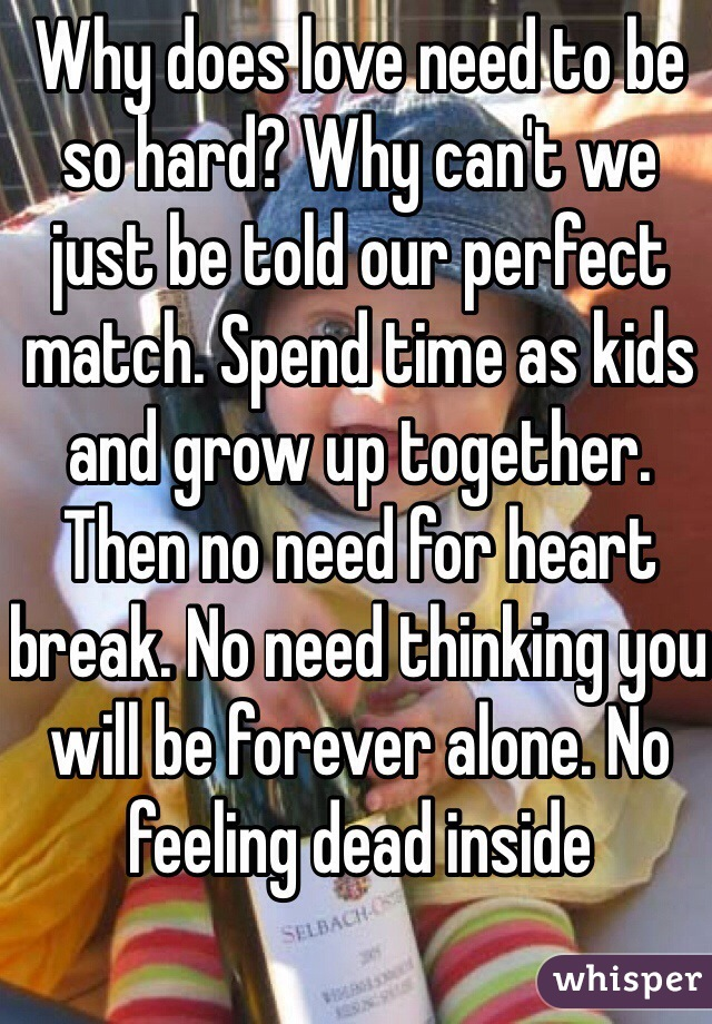 Why does love need to be so hard? Why can't we just be told our perfect match. Spend time as kids and grow up together. Then no need for heart break. No need thinking you will be forever alone. No feeling dead inside