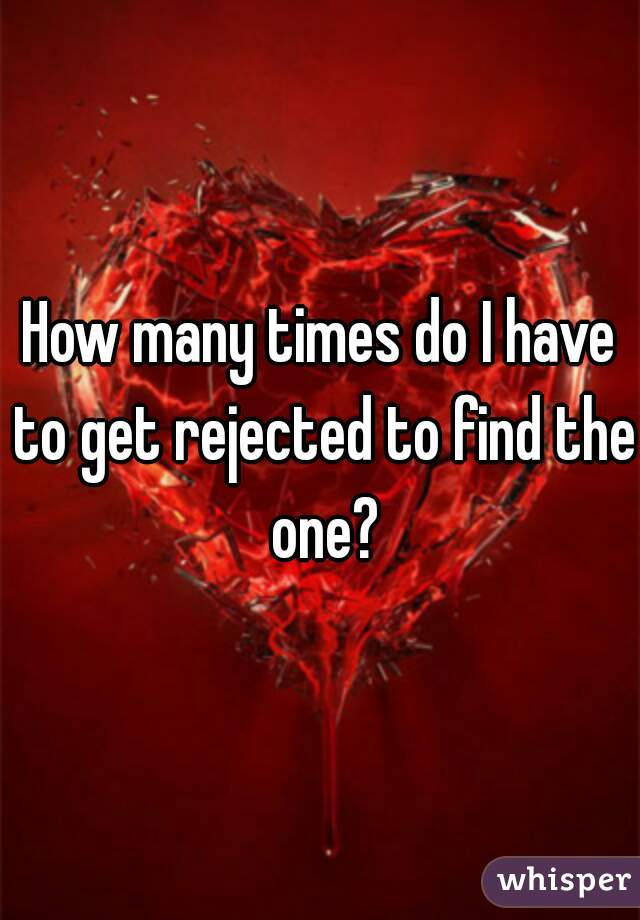 How many times do I have to get rejected to find the one?