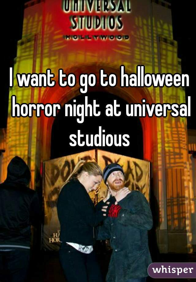 I want to go to halloween horror night at universal studious