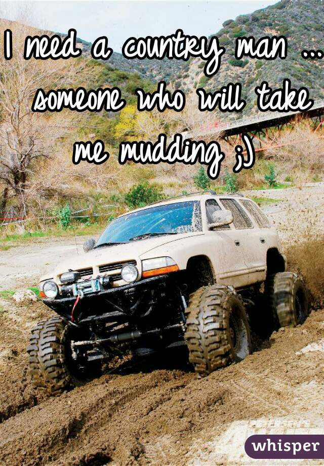 I need a country man ... someone who will take me mudding ;)