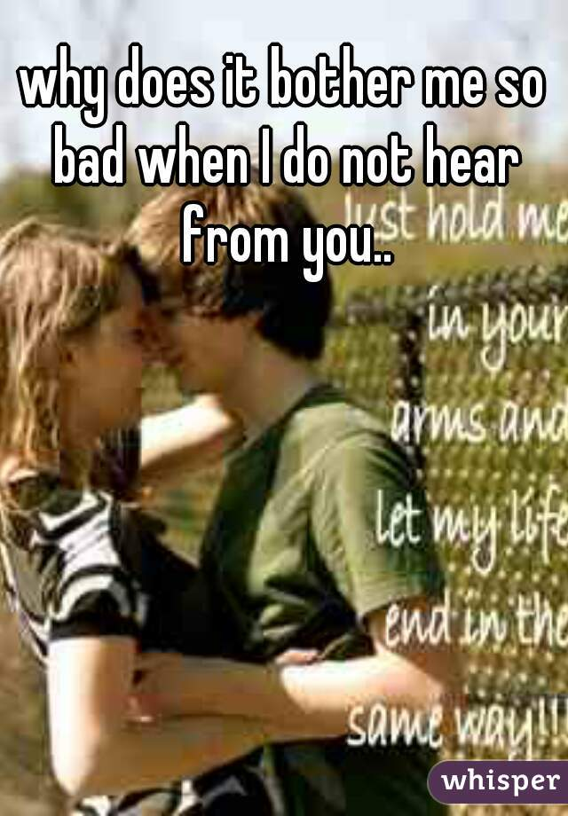 why does it bother me so bad when I do not hear from you..