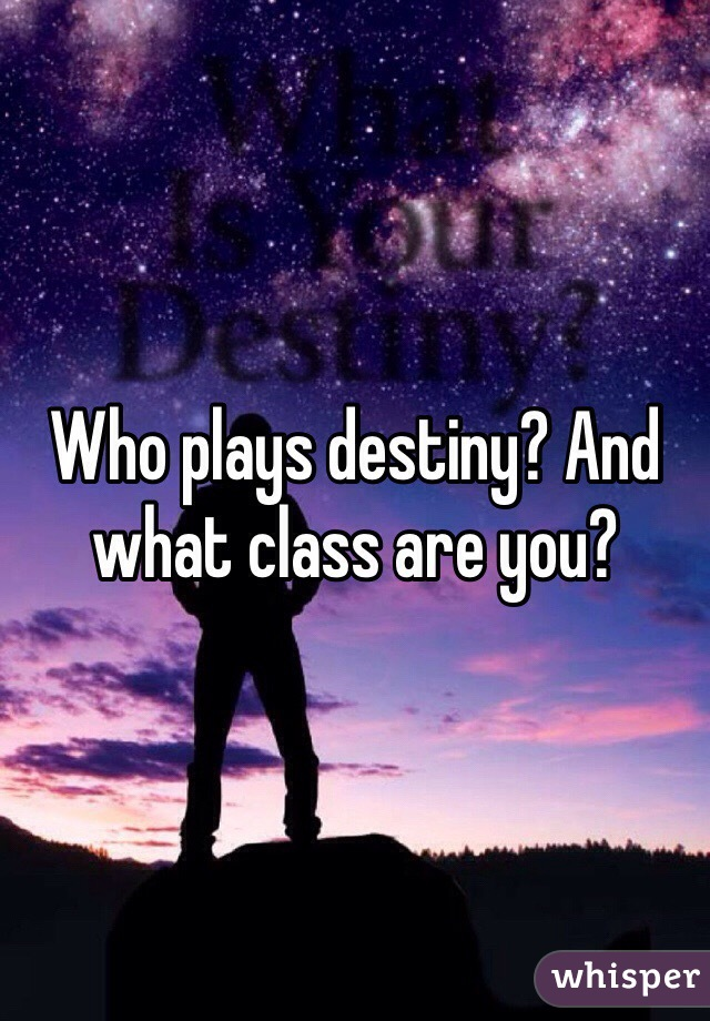 Who plays destiny? And what class are you?