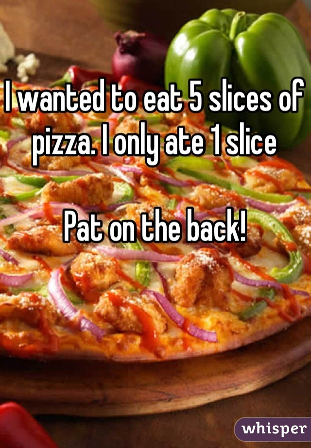 I wanted to eat 5 slices of pizza. I only ate 1 slice  Pat on the back!