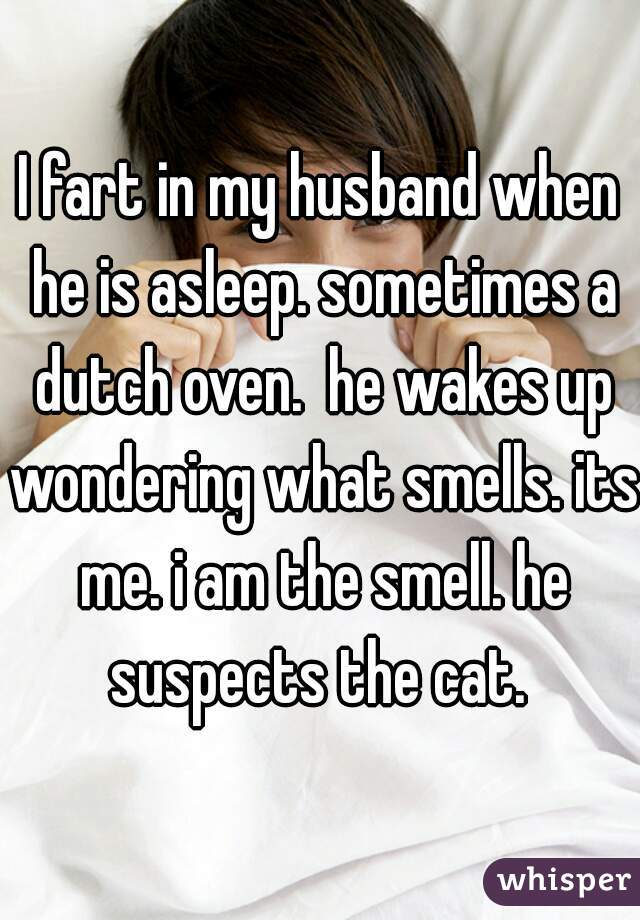 I fart in my husband when he is asleep. sometimes a dutch oven.  he wakes up wondering what smells. its me. i am the smell. he suspects the cat.