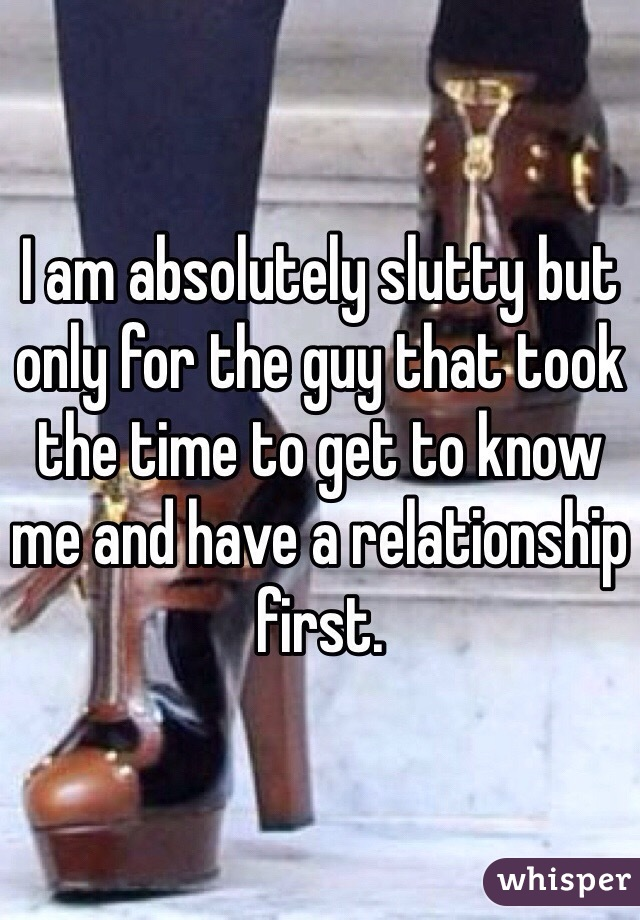 I am absolutely slutty but only for the guy that took the time to get to know me and have a relationship first.
