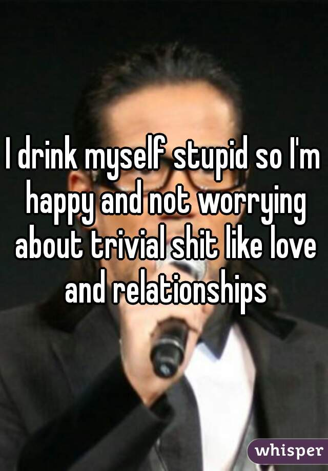 I drink myself stupid so I'm happy and not worrying about trivial shit like love and relationships