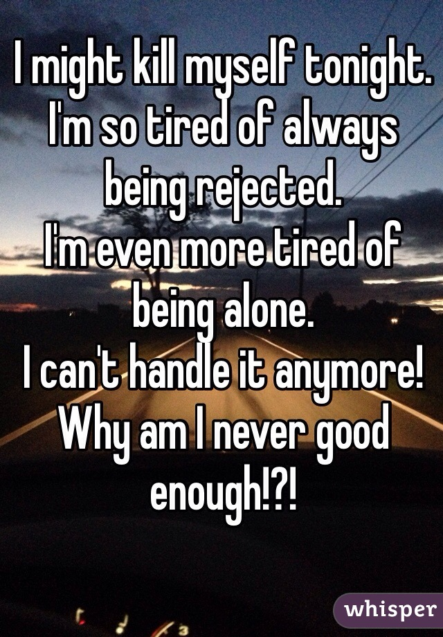 I might kill myself tonight.  I'm so tired of always being rejected. I'm even more tired of being alone.  I can't handle it anymore! Why am I never good enough!?!