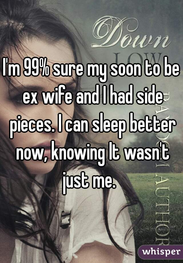 I'm 99% sure my soon to be ex wife and I had side pieces. I can sleep better now, knowing It wasn't just me.